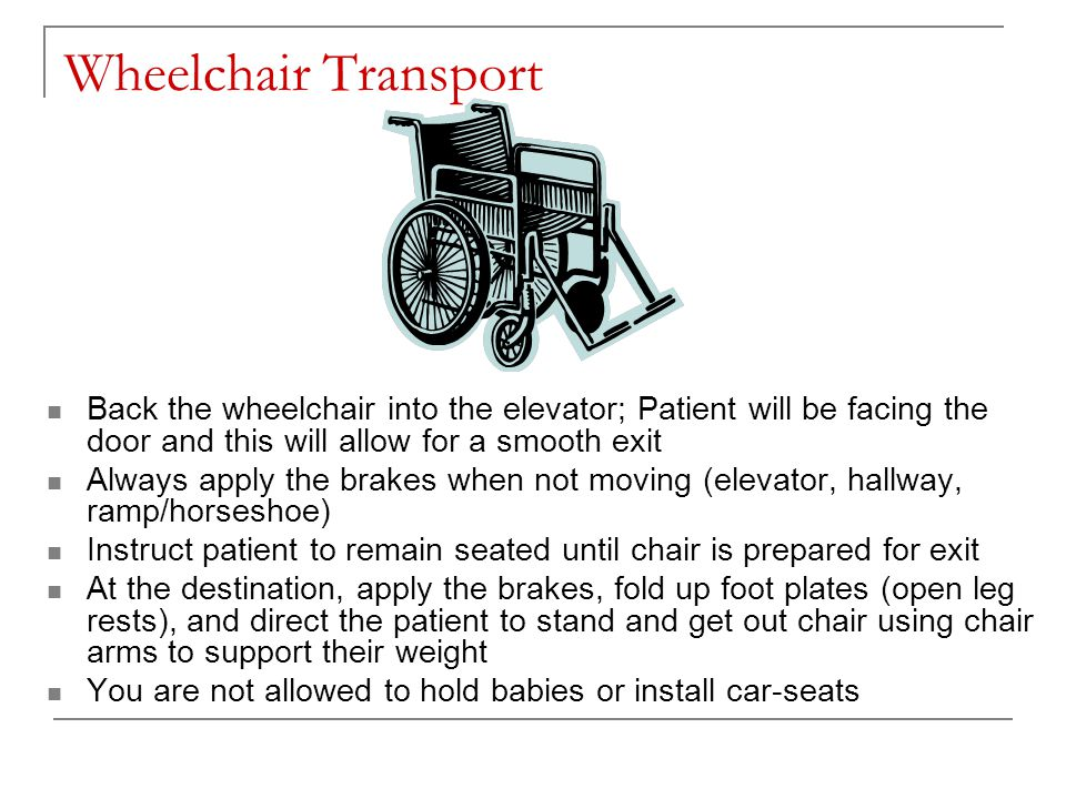 Wheelchair Transport Back the wheelchair into the elevator; Patient will be facing the door and this will allow for a smooth exit Always apply the brakes when not moving (elevator, hallway, ramp/horseshoe) Instruct patient to remain seated until chair is prepared for exit At the destination, apply the brakes, fold up foot plates (open leg rests), and direct the patient to stand and get out chair using chair arms to support their weight You are not allowed to hold babies or install car-seats