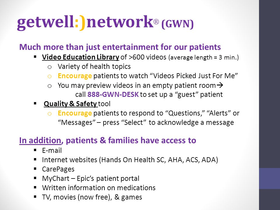 getwell:)network ® (GWN) Much more than just entertainment for our patients  Video Education Library of >600 videos (average length = 3 min.) o Variety of health topics o Encourage patients to watch Videos Picked Just For Me o You may preview videos in an empty patient room  call 888-GWN-DESK to set up a guest patient  Quality & Safety tool o Encourage patients to respond to Questions, Alerts or Messages – press Select to acknowledge a message In addition, patients & families have access to  E-mail  Internet websites (Hands On Health SC, AHA, ACS, ADA)  CarePages  MyChart – Epic's patient portal  Written information on medications  TV, movies (now free), & games