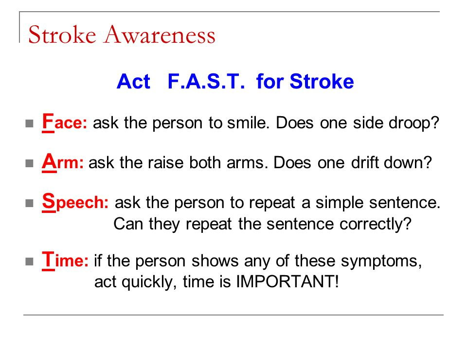 Stroke Awareness Act F.A.S.T. for Stroke F ace: ask the person to smile.