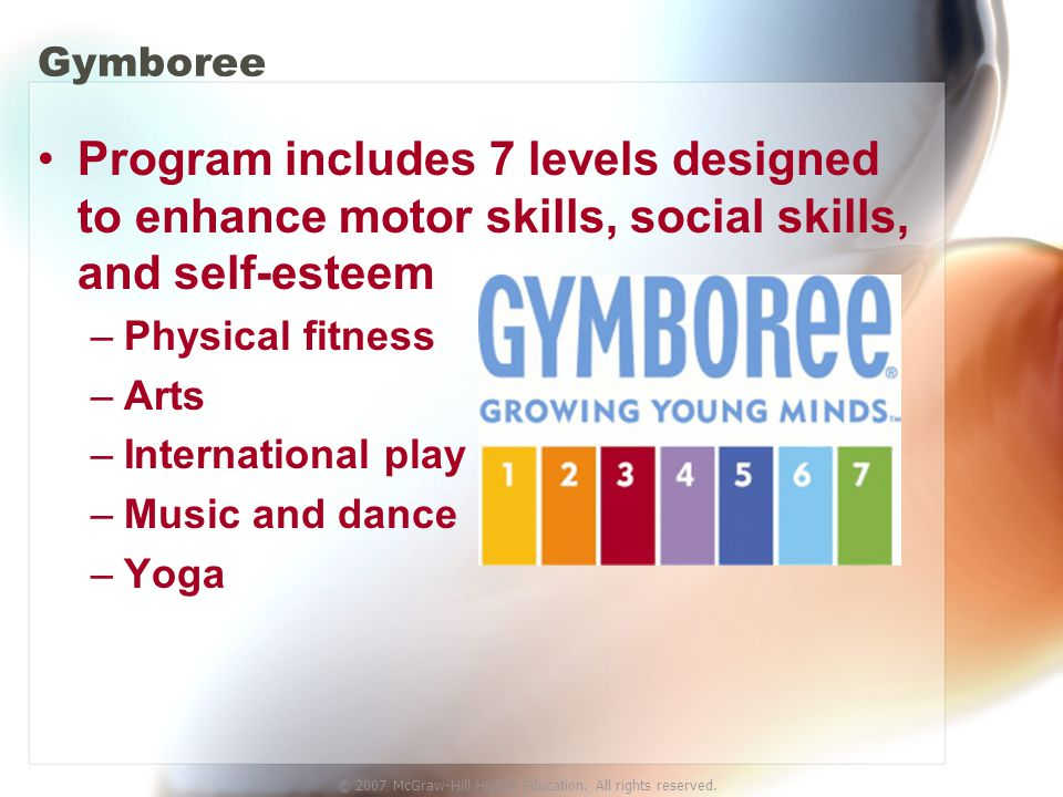 © 2007 McGraw-Hill Higher Education. All rights reserved. Gymboree Program includes 7 levels designed to enhance motor skills, social skills, and self