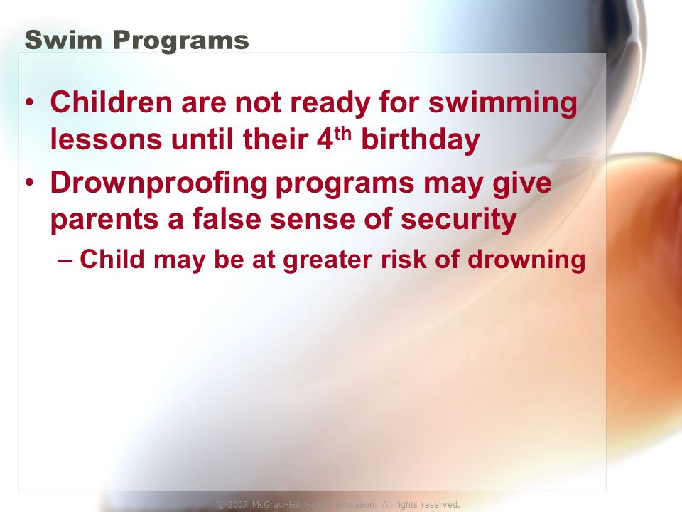 © 2007 McGraw-Hill Higher Education. All rights reserved. Swim Programs Children are not ready for swimming lessons until their 4 th birthday Drownpro