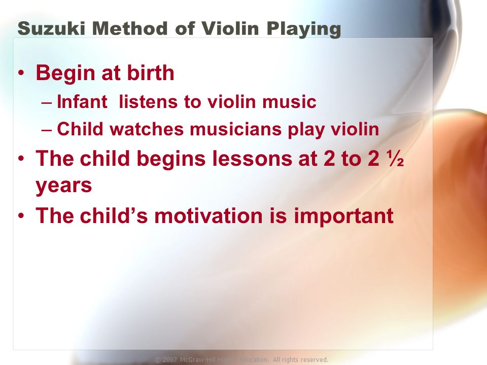 © 2007 McGraw-Hill Higher Education. All rights reserved. Suzuki Method of Violin Playing Begin at birth –Infant listens to violin music –Child watche