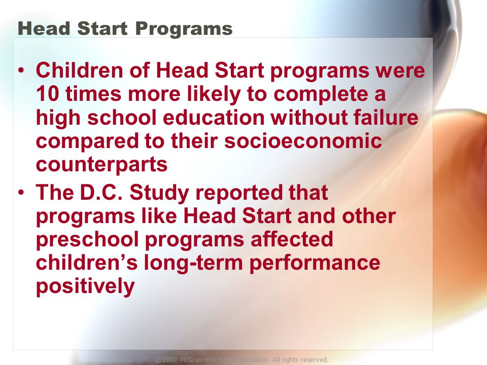 © 2007 McGraw-Hill Higher Education. All rights reserved. Head Start Programs Children of Head Start programs were 10 times more likely to complete a
