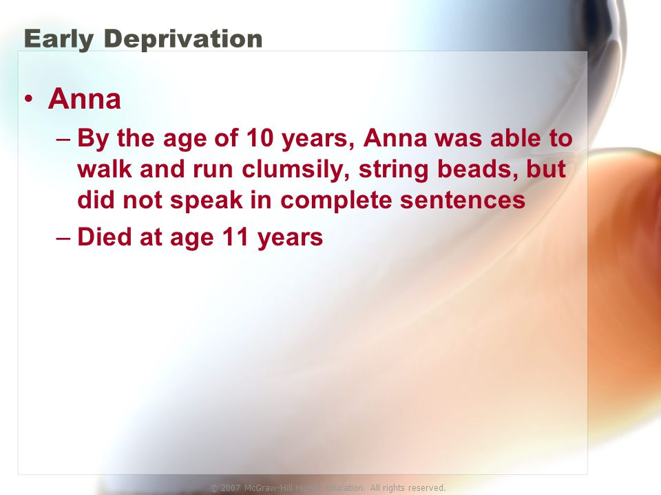© 2007 McGraw-Hill Higher Education. All rights reserved. Early Deprivation Anna –By the age of 10 years, Anna was able to walk and run clumsily, stri