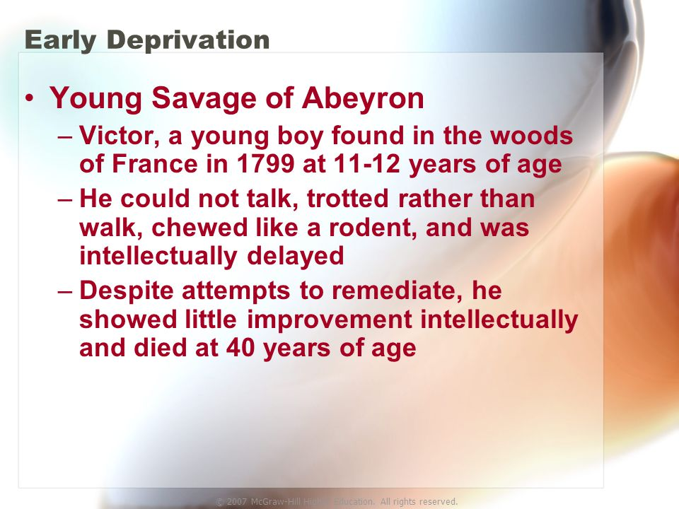 © 2007 McGraw-Hill Higher Education. All rights reserved. Early Deprivation Young Savage of Abeyron –Victor, a young boy found in the woods of France