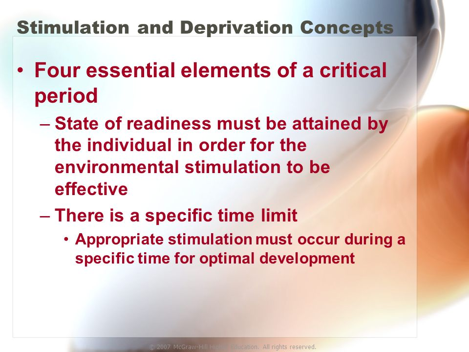 © 2007 McGraw-Hill Higher Education. All rights reserved. Stimulation and Deprivation Concepts Four essential elements of a critical period –State of
