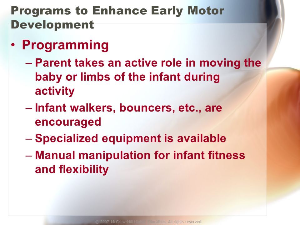 © 2007 McGraw-Hill Higher Education. All rights reserved. Programs to Enhance Early Motor Development Programming –Parent takes an active role in movi