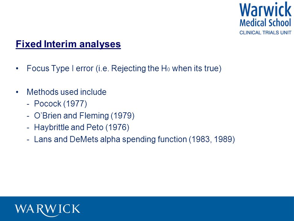 Fixed Interim analyses Focus Type I error (i.e. Rejecting the H 0 when its true) Methods used include - Pocock (1977) - O'Brien and Fleming (1979) - H