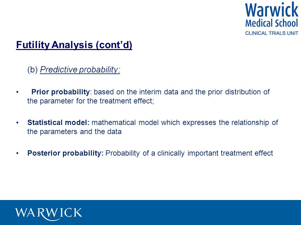 Futility Analysis (cont'd) (b) Predictive probability: Prior probability: based on the interim data and the prior distribution of the parameter for the treatment effect; Statistical model: mathematical model which expresses the relationship of the parameters and the data Posterior probability: Probability of a clinically important treatment effect