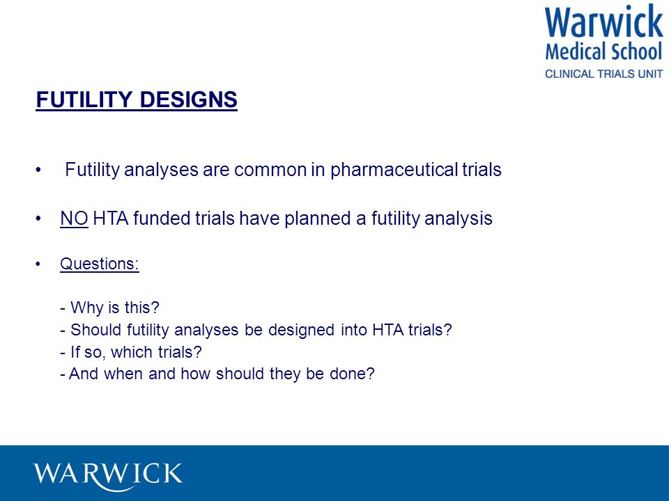 FUTILITY DESIGNS Futility analyses are common in pharmaceutical trials NO HTA funded trials have planned a futility analysis Questions: - Why is this.