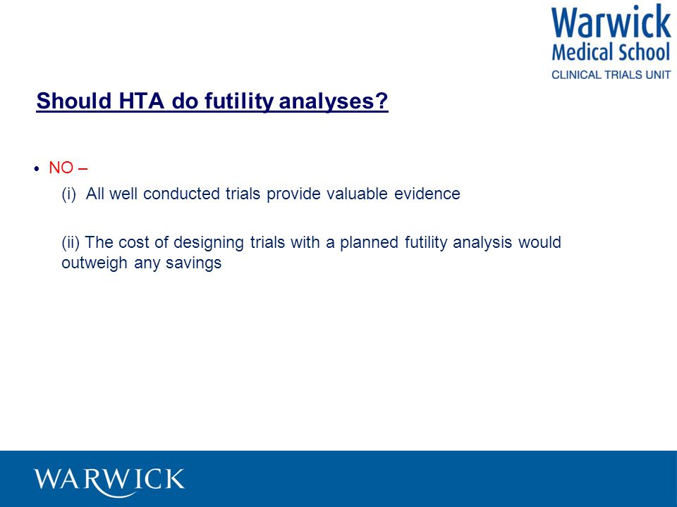 Should HTA do futility analyses? NO – (i) All well conducted trials provide valuable evidence (ii) The cost of designing trials with a planned futilit