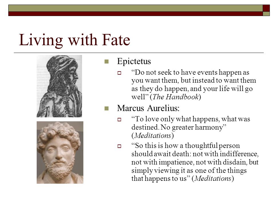 Living with Fate Epictetus  Do not seek to have events happen as you want them, but instead to want them as they do happen, and your life will go well (The Handbook) Marcus Aurelius:  To love only what happens, what was destined.