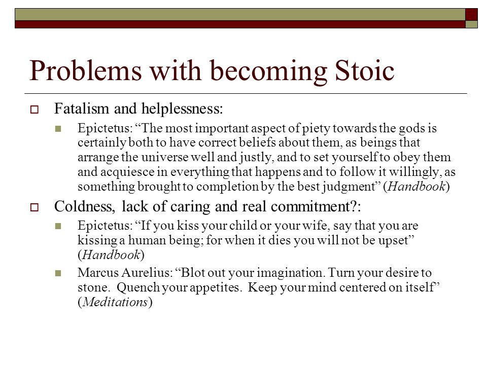 Problems with becoming Stoic  Fatalism and helplessness: Epictetus: The most important aspect of piety towards the gods is certainly both to have correct beliefs about them, as beings that arrange the universe well and justly, and to set yourself to obey them and acquiesce in everything that happens and to follow it willingly, as something brought to completion by the best judgment (Handbook)  Coldness, lack of caring and real commitment : Epictetus: If you kiss your child or your wife, say that you are kissing a human being; for when it dies you will not be upset (Handbook) Marcus Aurelius: Blot out your imagination.