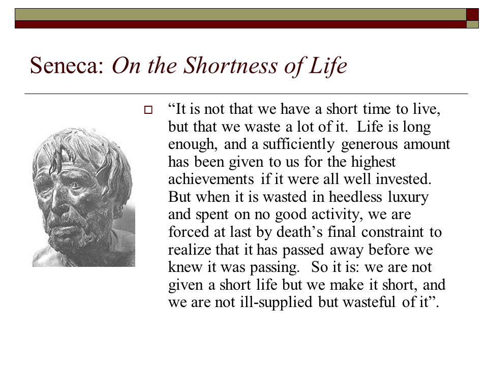 Seneca: On the Shortness of Life  It is not that we have a short time to live, but that we waste a lot of it.