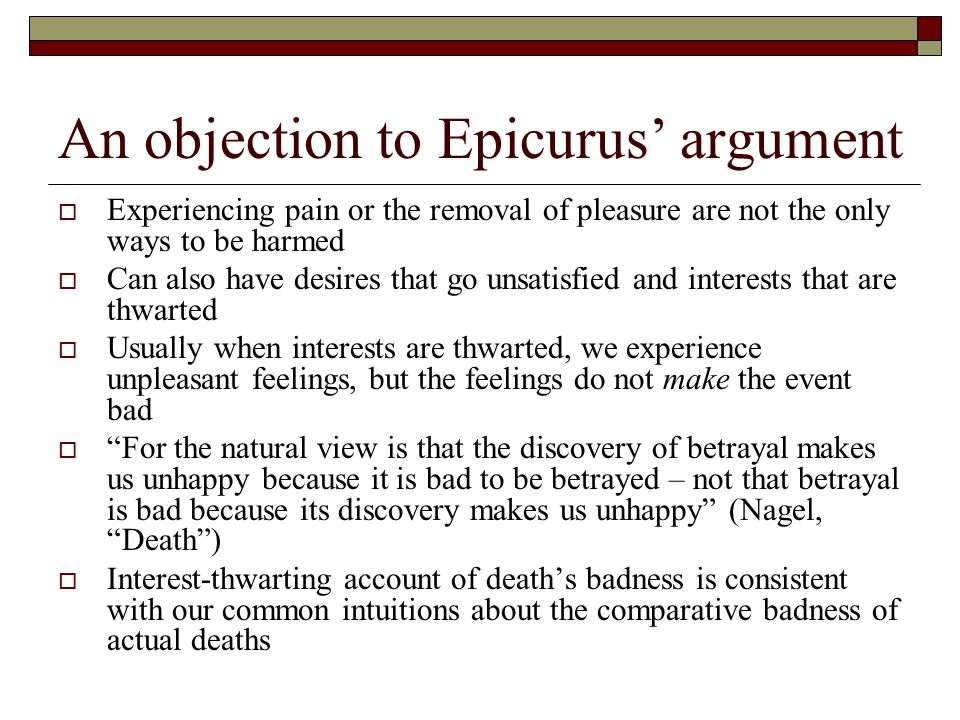 An objection to Epicurus' argument  Experiencing pain or the removal of pleasure are not the only ways to be harmed  Can also have desires that go unsatisfied and interests that are thwarted  Usually when interests are thwarted, we experience unpleasant feelings, but the feelings do not make the event bad  For the natural view is that the discovery of betrayal makes us unhappy because it is bad to be betrayed – not that betrayal is bad because its discovery makes us unhappy (Nagel, Death )  Interest-thwarting account of death's badness is consistent with our common intuitions about the comparative badness of actual deaths