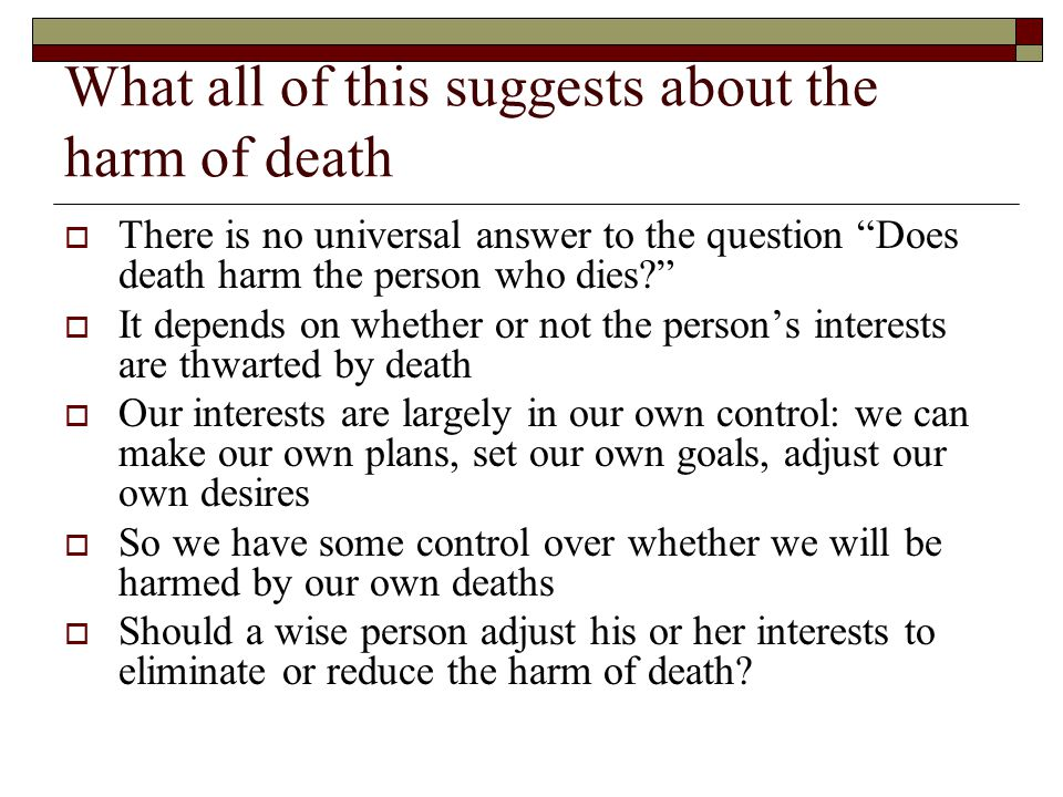 What all of this suggests about the harm of death  There is no universal answer to the question Does death harm the person who dies  It depends on whether or not the person's interests are thwarted by death  Our interests are largely in our own control: we can make our own plans, set our own goals, adjust our own desires  So we have some control over whether we will be harmed by our own deaths  Should a wise person adjust his or her interests to eliminate or reduce the harm of death