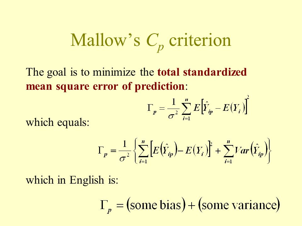 Mallow's C p criterion The goal is to minimize the total standardized mean square error of prediction: which equals: which in English is: