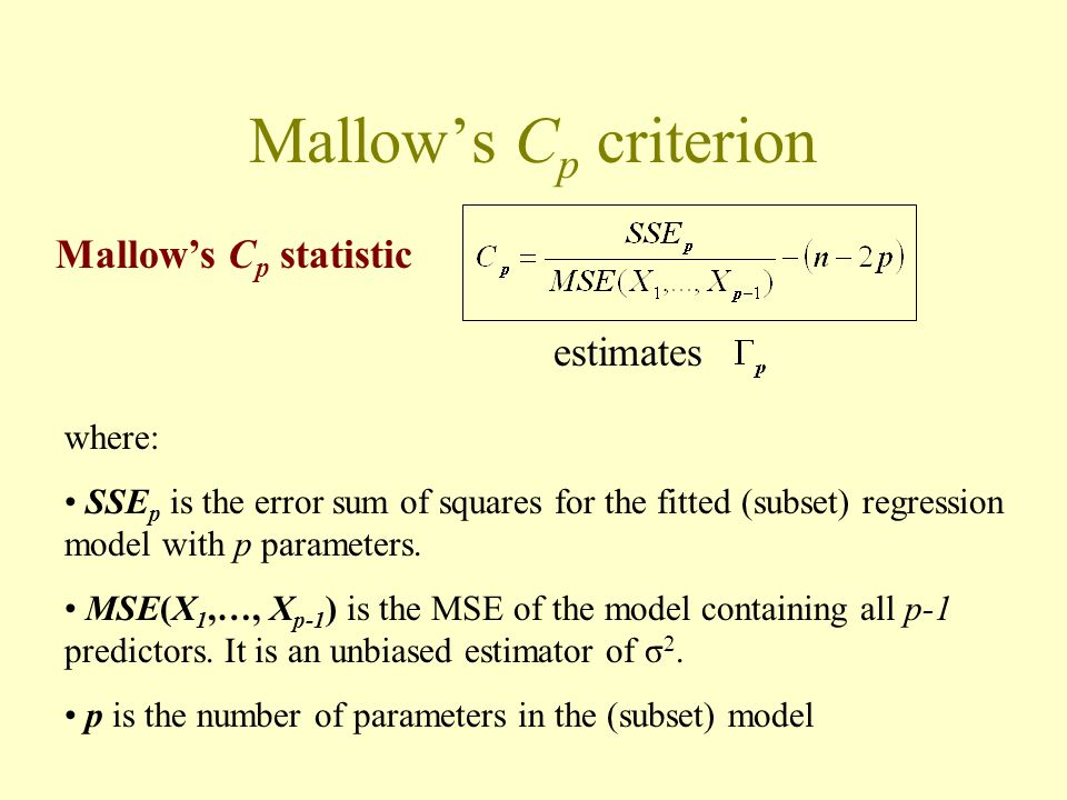 Mallow's C p criterion Mallow's C p statistic estimates where: SSE p is the error sum of squares for the fitted (subset) regression model with p param