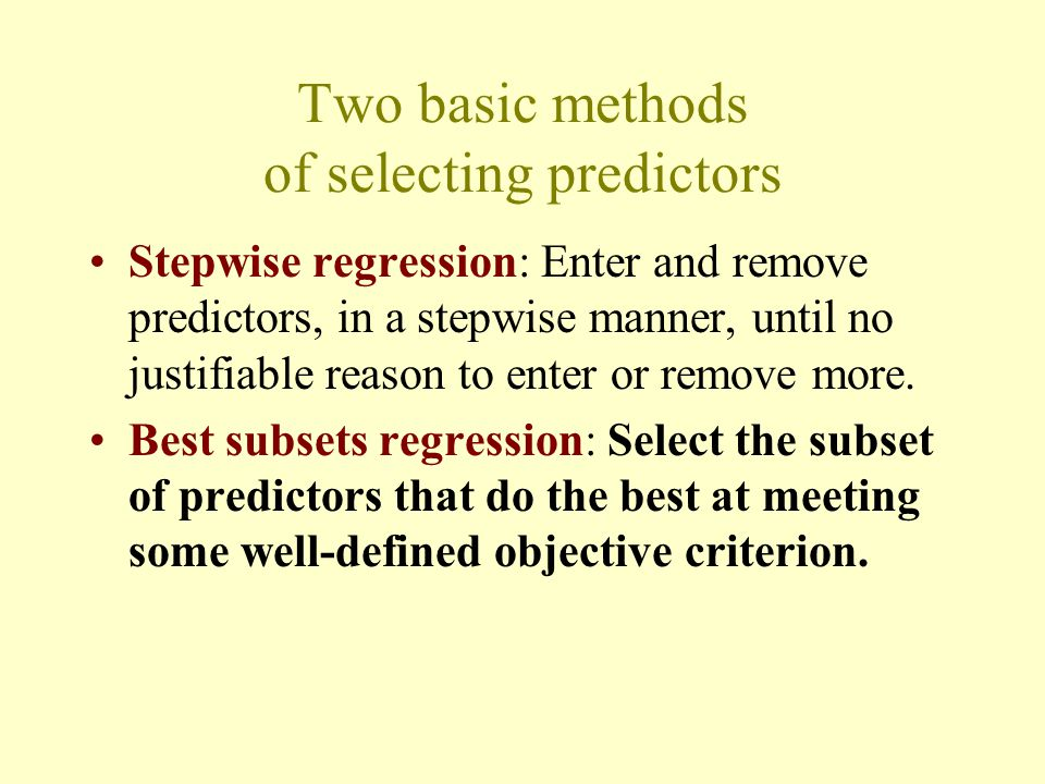 Two basic methods of selecting predictors Stepwise regression: Enter and remove predictors, in a stepwise manner, until no justifiable reason to enter