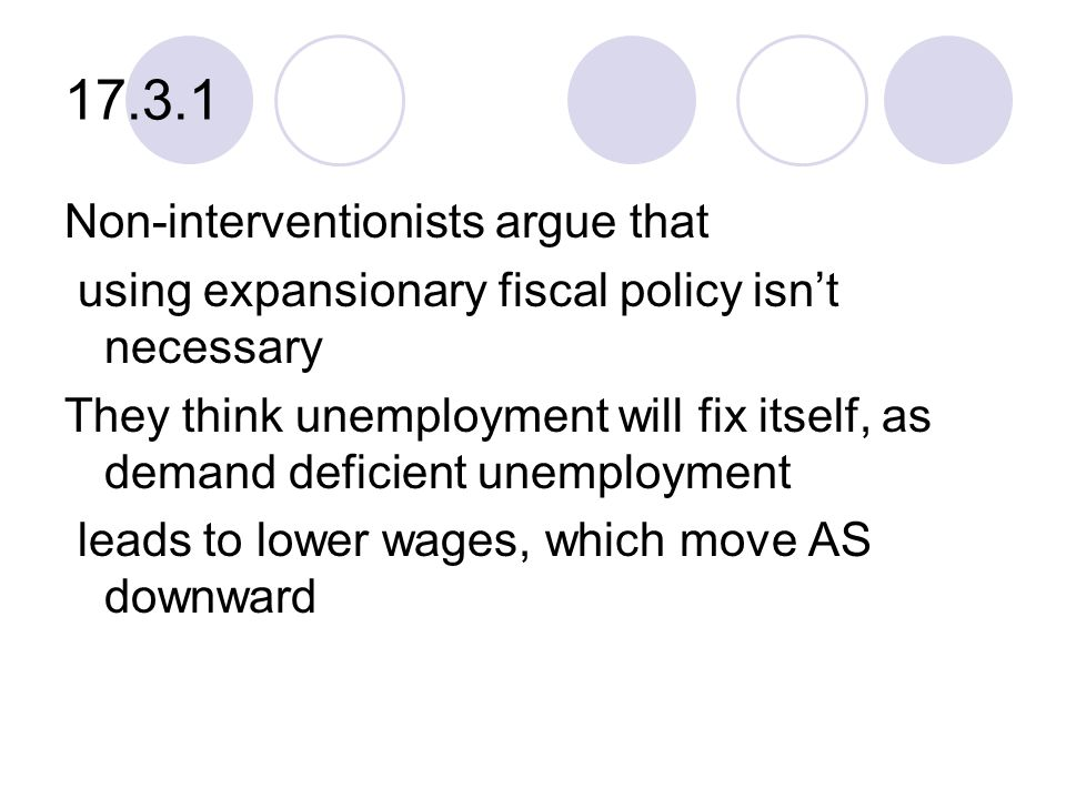 17.3.1 Non-interventionists argue that using expansionary fiscal policy isn't necessary They think unemployment will fix itself, as demand deficient unemployment leads to lower wages, which move AS downward