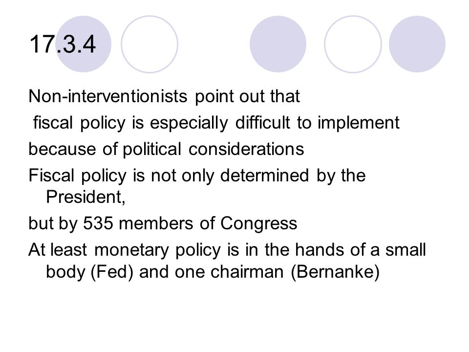 17.3.4 Non-interventionists point out that fiscal policy is especially difficult to implement because of political considerations Fiscal policy is not only determined by the President, but by 535 members of Congress At least monetary policy is in the hands of a small body (Fed) and one chairman (Bernanke)