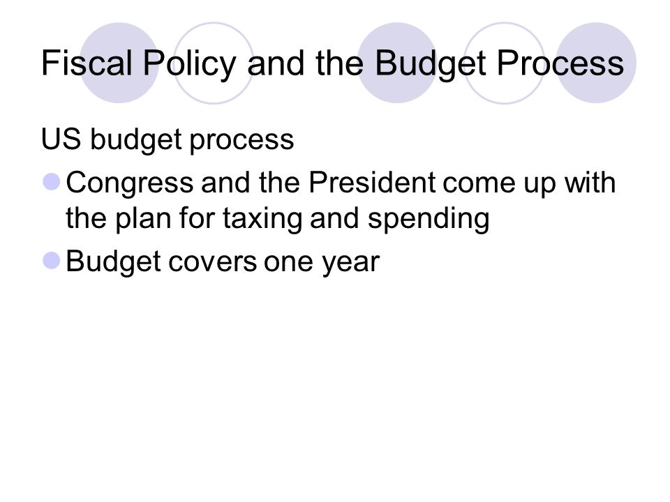 Fiscal Policy and the Budget Process US budget process Congress and the President come up with the plan for taxing and spending Budget covers one year