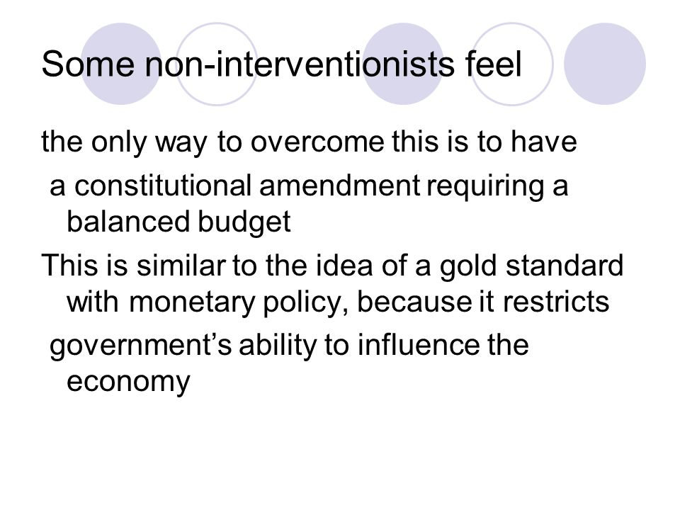 Some non-interventionists feel the only way to overcome this is to have a constitutional amendment requiring a balanced budget This is similar to the idea of a gold standard with monetary policy, because it restricts government's ability to influence the economy