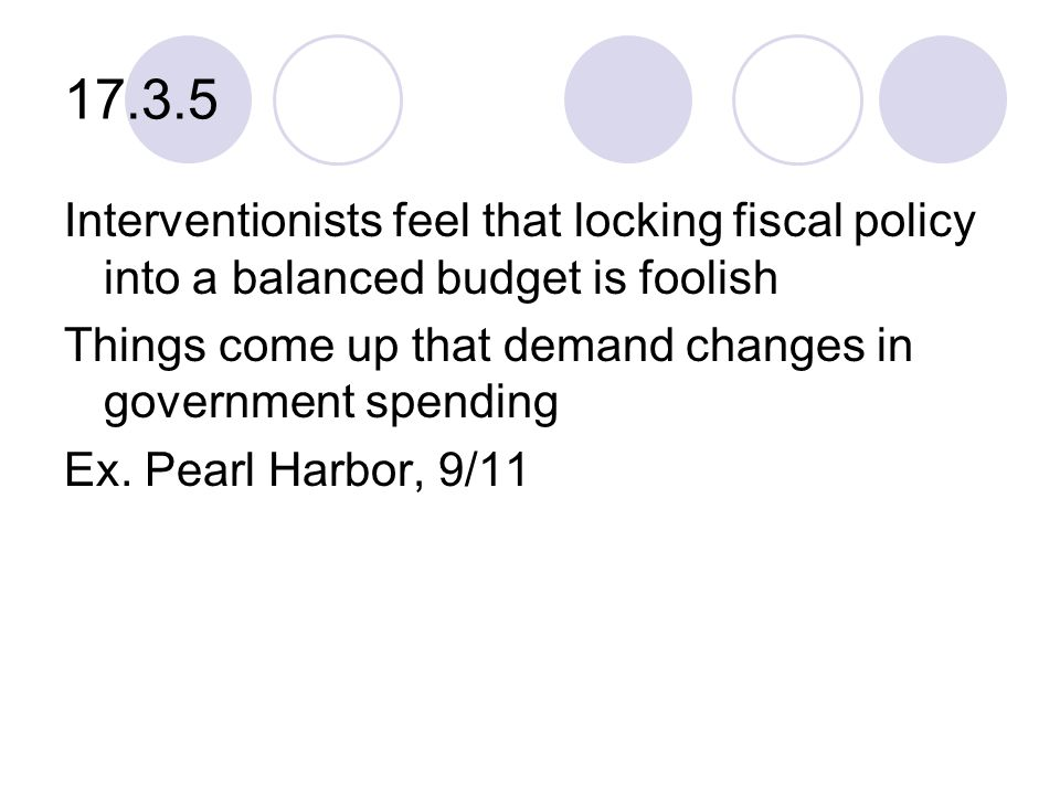 17.3.5 Interventionists feel that locking fiscal policy into a balanced budget is foolish Things come up that demand changes in government spending Ex.