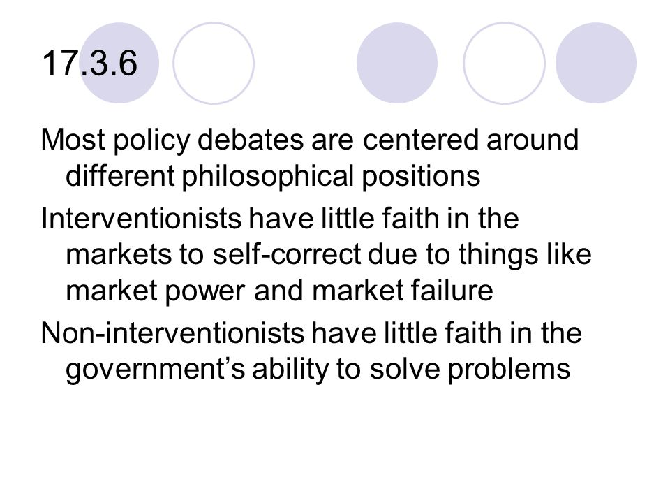 17.3.6 Most policy debates are centered around different philosophical positions Interventionists have little faith in the markets to self-correct due to things like market power and market failure Non-interventionists have little faith in the government's ability to solve problems