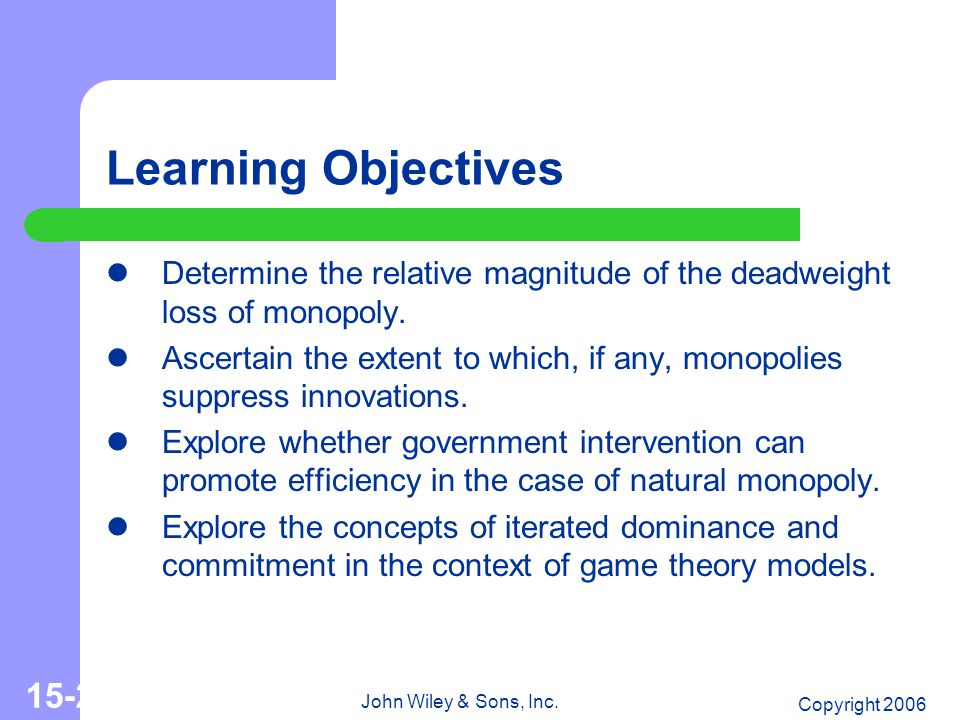 Copyright 2006 John Wiley & Sons, Inc. 15-2 Learning Objectives Determine the relative magnitude of the deadweight loss of monopoly. Ascertain the ext