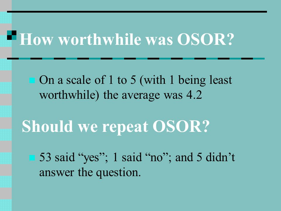 "How worthwhile was OSOR? On a scale of 1 to 5 (with 1 being least worthwhile) the average was 4.2 Should we repeat OSOR? 53 said ""yes""; 1 said ""no""; a"
