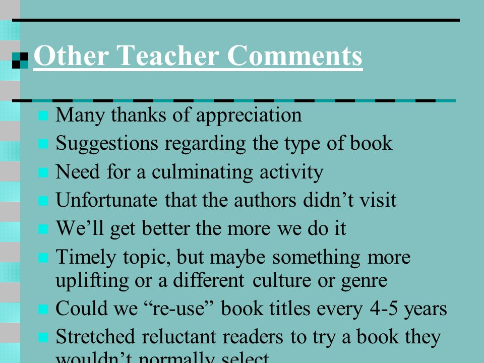 Other Teacher Comments Many thanks of appreciation Suggestions regarding the type of book Need for a culminating activity Unfortunate that the authors didn't visit We'll get better the more we do it Timely topic, but maybe something more uplifting or a different culture or genre Could we re-use book titles every 4-5 years Stretched reluctant readers to try a book they wouldn't normally select