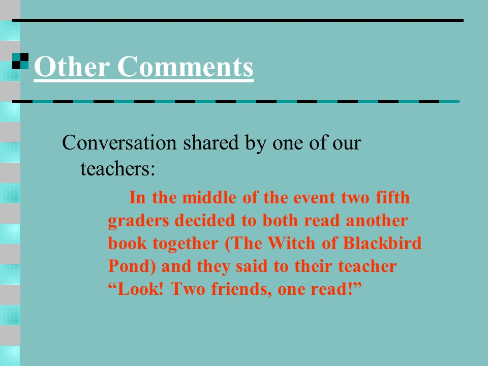 Other Comments Conversation shared by one of our teachers: In the middle of the event two fifth graders decided to both read another book together (The Witch of Blackbird Pond) and they said to their teacher Look.