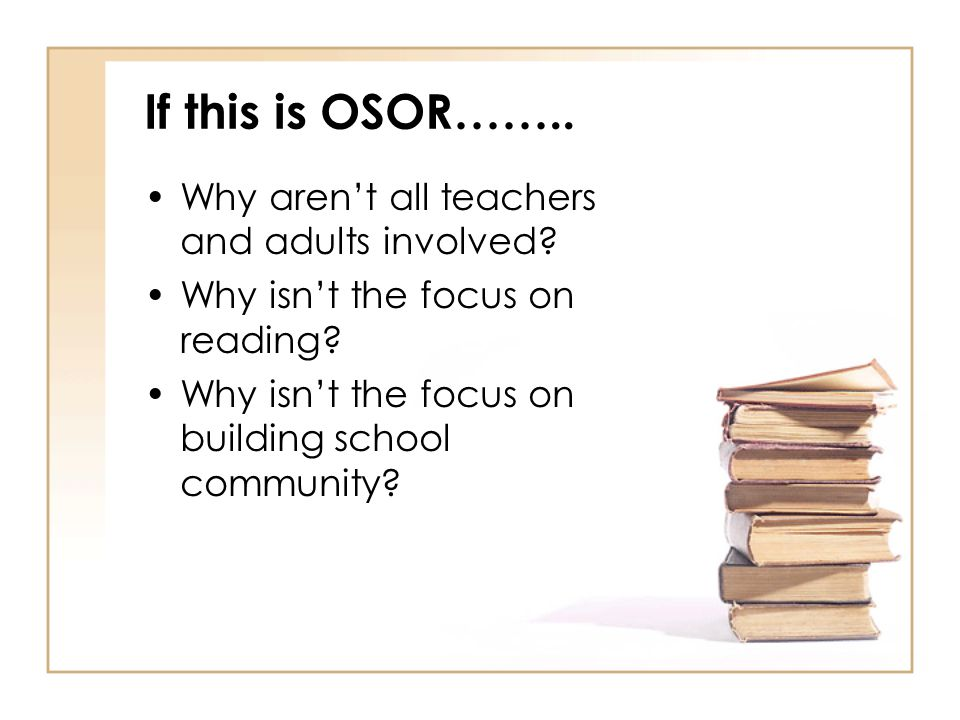 If this is OSOR…….. Why aren't all teachers and adults involved? Why isn't the focus on reading? Why isn't the focus on building school community?