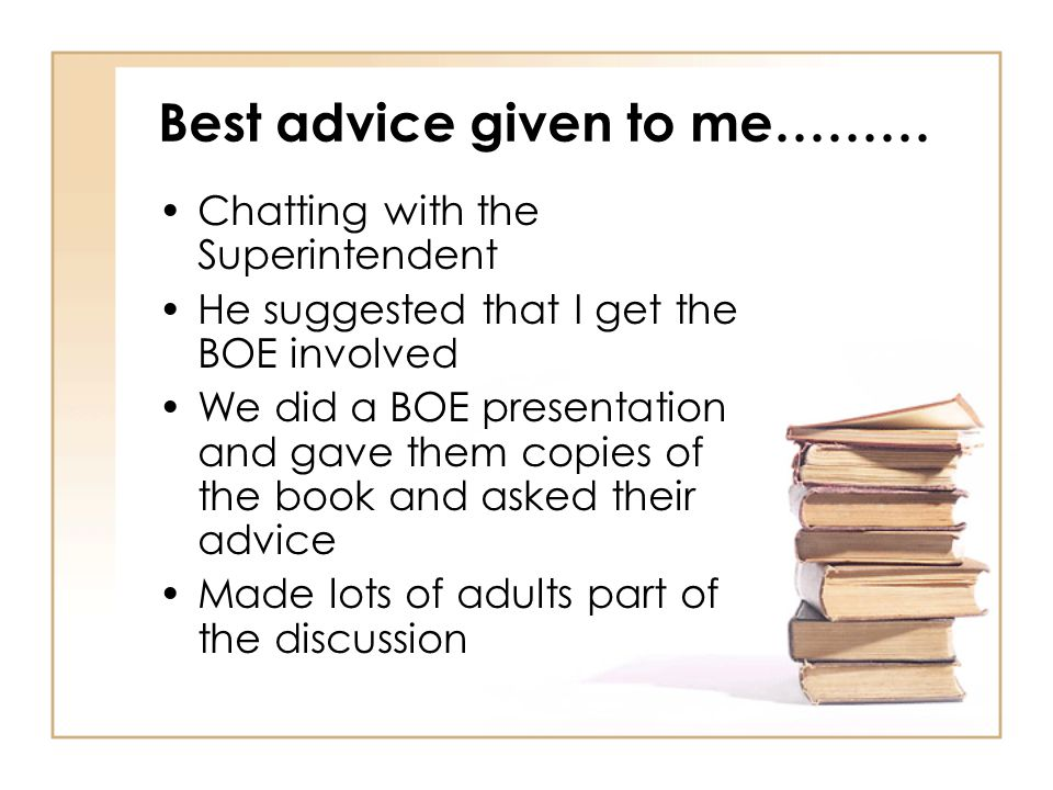 Best advice given to me……… Chatting with the Superintendent He suggested that I get the BOE involved We did a BOE presentation and gave them copies of the book and asked their advice Made lots of adults part of the discussion