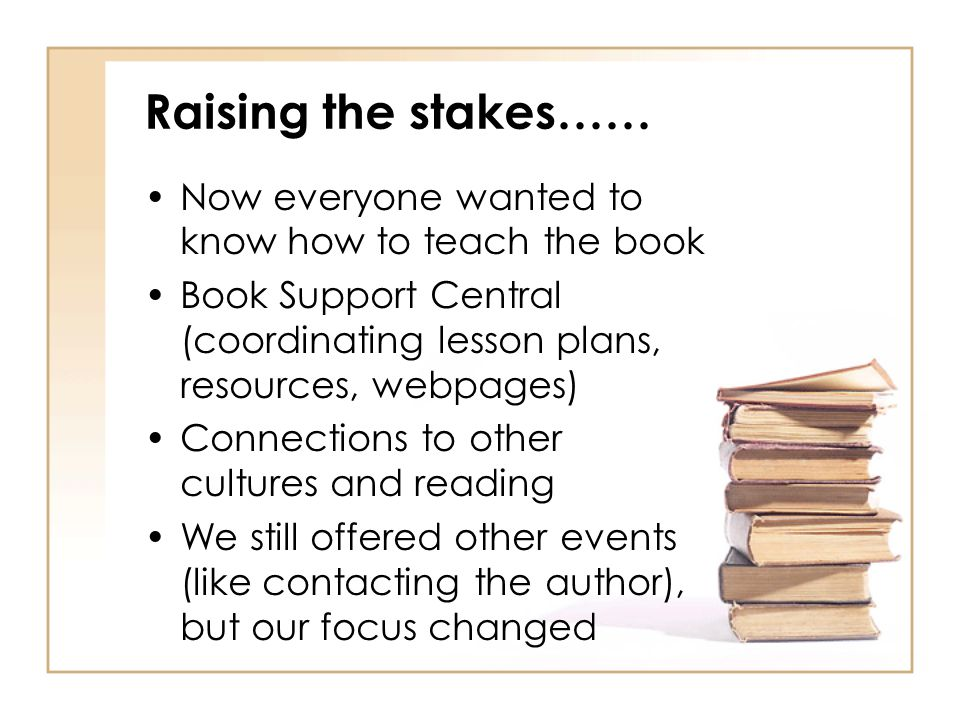 Raising the stakes…… Now everyone wanted to know how to teach the book Book Support Central (coordinating lesson plans, resources, webpages) Connections to other cultures and reading We still offered other events (like contacting the author), but our focus changed