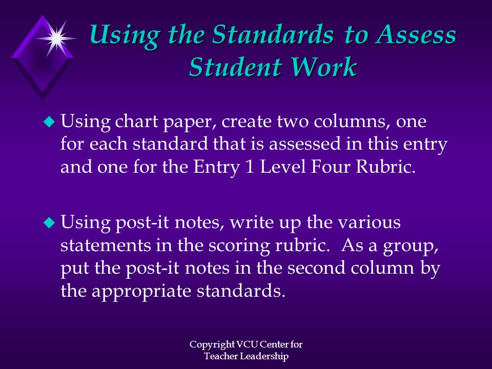 Copyright VCU Center for Teacher Leadership Using the Standards to Assess Student Work u Using chart paper, create two columns, one for each standard