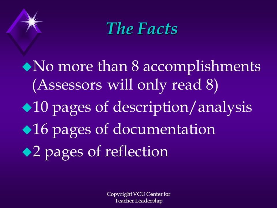 Copyright VCU Center for Teacher Leadership The Facts u No more than 8 accomplishments (Assessors will only read 8) u 10 pages of description/analysis