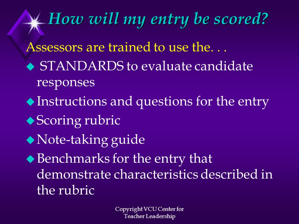 Copyright VCU Center for Teacher Leadership How will my entry be scored? Assessors are trained to use the... u STANDARDS to evaluate candidate respons
