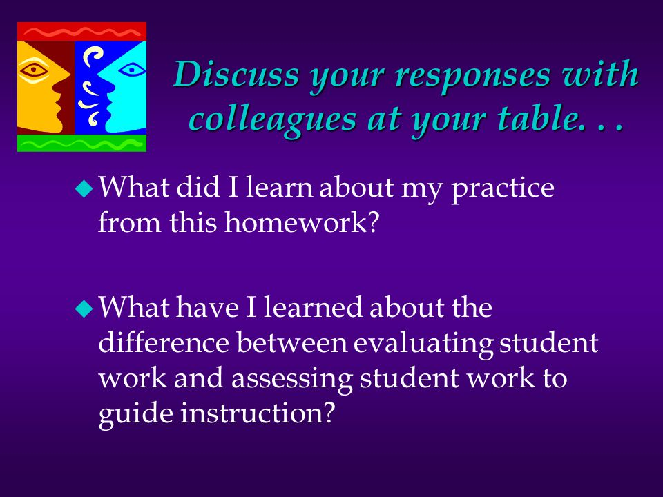 Discuss your responses with colleagues at your table... u What did I learn about my practice from this homework? u What have I learned about the diffe