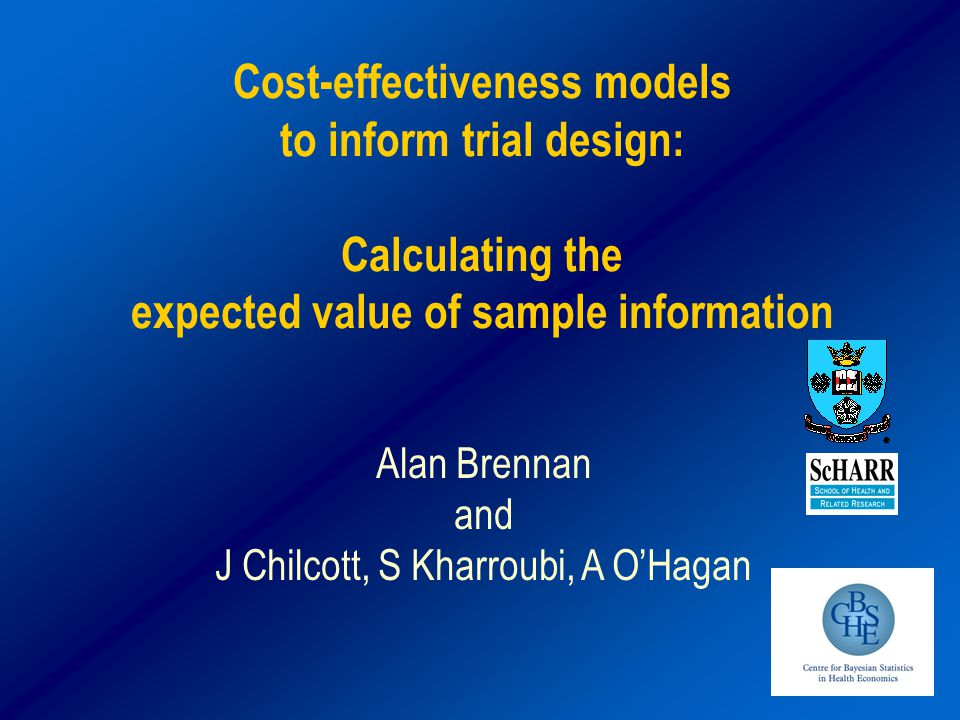 Cost-effectiveness models to inform trial design: Calculating the expected value of sample information Alan Brennan and J Chilcott, S Kharroubi, A O'Hagan