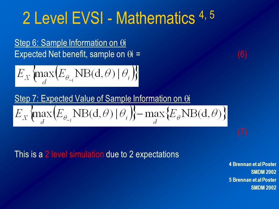 2 Level EVSI - Mathematics 4, 5 Step 6: Sample Information on  i Expected Net benefit, sample on  i =(6) Step 7: Expected Value of Sample Information on  i (6) – (1) Partial EVSI = (7) This is a 2 level simulation due to 2 expectations 4 Brennan et al Poster SMDM 2002 5 Brennan et al Poster SMDM 2002