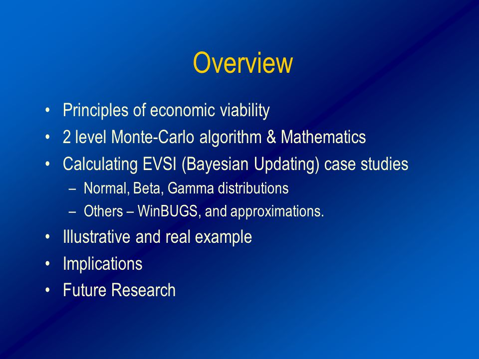Overview Principles of economic viability 2 level Monte-Carlo algorithm & Mathematics Calculating EVSI (Bayesian Updating) case studies –Normal, Beta, Gamma distributions –Others – WinBUGS, and approximations.