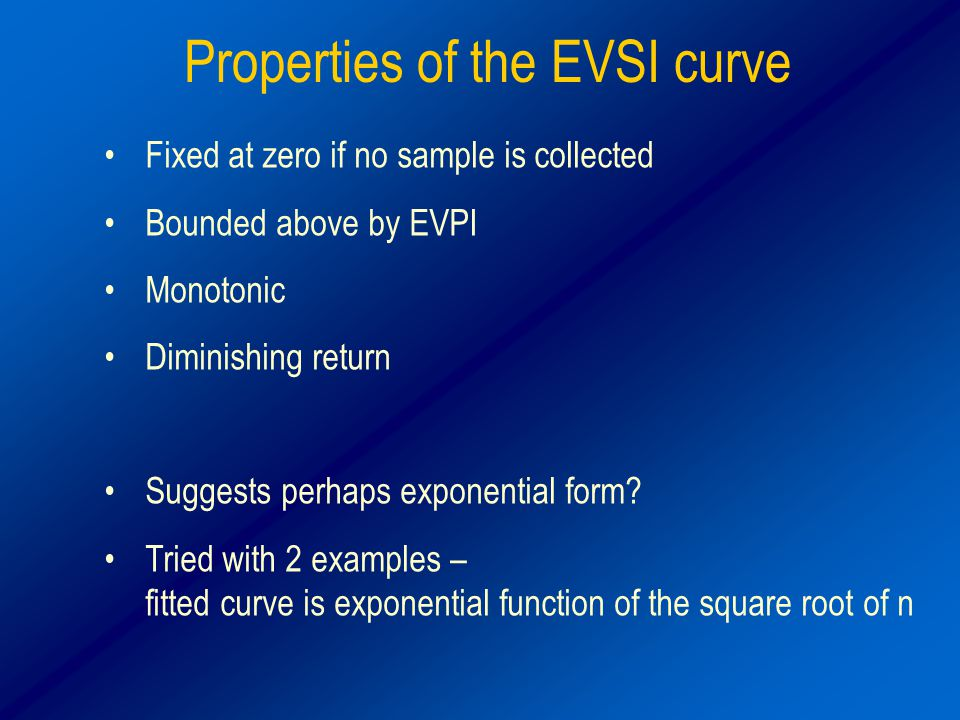 Properties of the EVSI curve Fixed at zero if no sample is collected Bounded above by EVPI Monotonic Diminishing return Suggests perhaps exponential form.