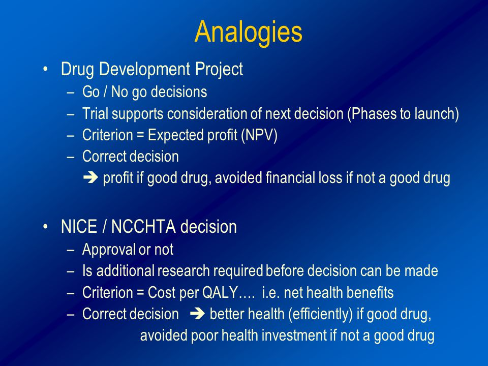 Analogies Drug Development Project –Go / No go decisions –Trial supports consideration of next decision (Phases to launch) –Criterion = Expected profit (NPV) –Correct decision  profit if good drug, avoided financial loss if not a good drug NICE / NCCHTA decision –Approval or not –Is additional research required before decision can be made –Criterion = Cost per QALY….