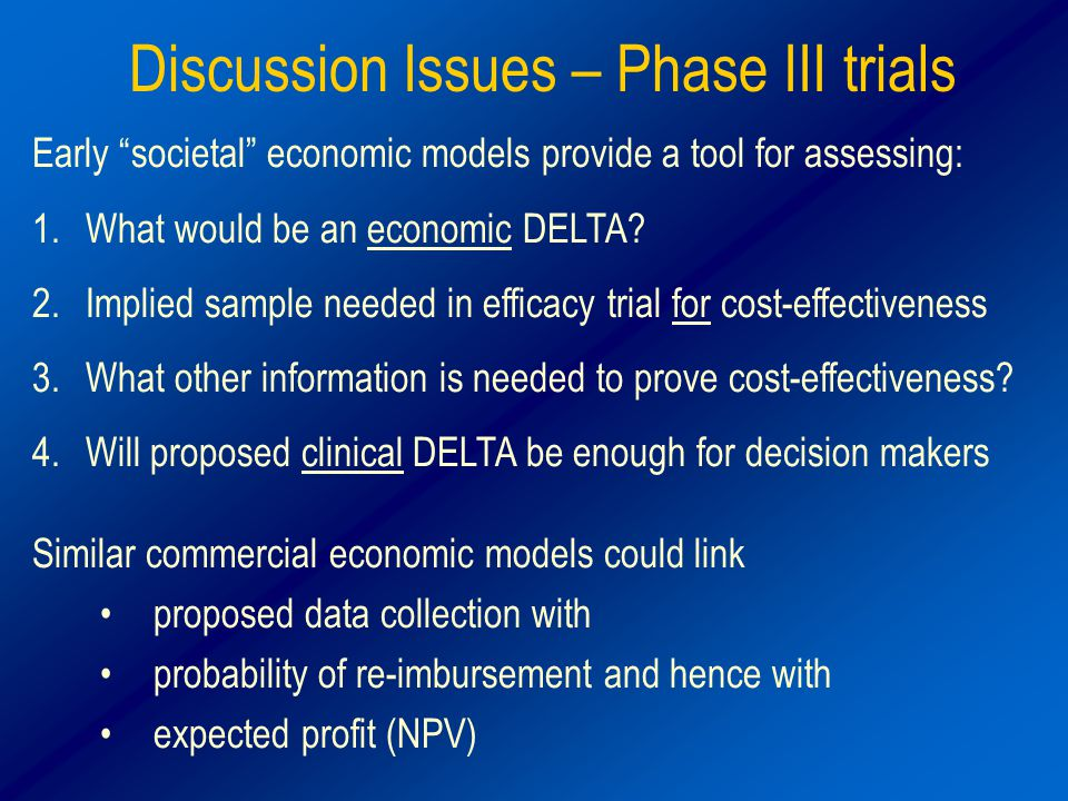 Discussion Issues – Phase III trials Early societal economic models provide a tool for assessing: 1.What would be an economic DELTA.