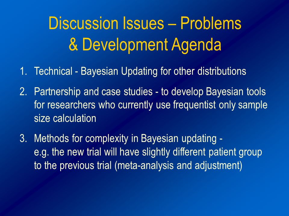 Discussion Issues – Problems & Development Agenda 1.Technical - Bayesian Updating for other distributions 2.Partnership and case studies - to develop Bayesian tools for researchers who currently use frequentist only sample size calculation 3.Methods for complexity in Bayesian updating - e.g.