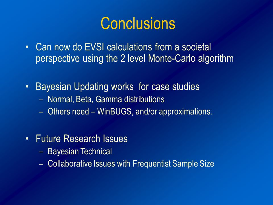 Conclusions Can now do EVSI calculations from a societal perspective using the 2 level Monte-Carlo algorithm Bayesian Updating works for case studies –Normal, Beta, Gamma distributions –Others need – WinBUGS, and/or approximations.
