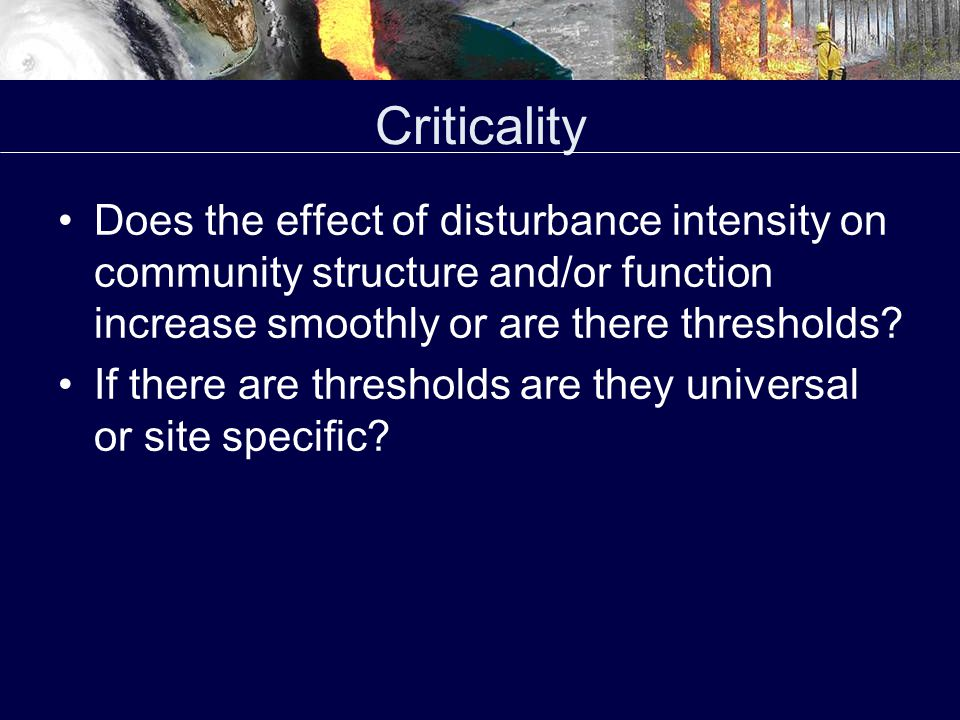 Criticality Does the effect of disturbance intensity on community structure and/or function increase smoothly or are there thresholds.