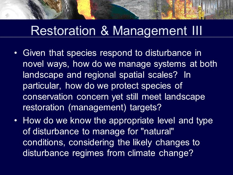 Restoration & Management III Given that species respond to disturbance in novel ways, how do we manage systems at both landscape and regional spatial scales.